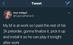Smh, Work, and Angel: Tweet  issa midget  @CapriceParkerG  My bf is at work so l paid the rest of his  2k preorder, gonna finalize it, pick it up  and install it so he can play it tonight  after work Where can I find me a wife like this angel smh