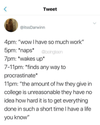 "College, Life, and Wow: Tweet  @itssDarwinn  4pm: ""wow I have so much work""  5pm: naps*  7pm: *wakes up*  7-11pm: *finds any way to  procrastinate*  11pm: ""the amount of hw they give in  college is unreasonable they have no  idea how hard it is to get everything  done in such a short time l have a life  you know""  @beingteen"