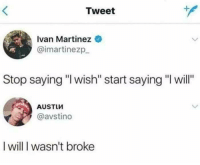 "Memes, 🤖, and Com: Tweet  Ivan Martinez  @imartinezp_  Stop saying ""l wish"" start saying ""I will""  AUSTLW  @avstino  I will I wasn't broke Snag some dankness at dankmemesgang.com 😂😂👌👌"