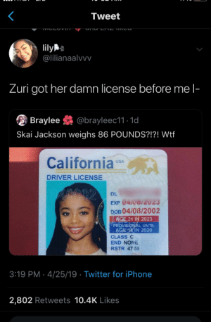 Iphone, Twitter, and Wtf: Tweet  IVT  ily  @lilianaalvvv  Zuri got her damn license before me l-  Braylee@brayleec11.1d  Skai Jackson weighs 86 POUNDS?!?! Wtf  California us  USA  DRIVER LICENSE  DL  EXP 04 vo/2023  DOB 04/08/2002  21 İN 2023  ROVISIONAL UNTlL  O AGE 18 IN 2020  CLASS C  END NONE  RSTR 47 59  3:19 PM - 4/25/19 Twitter for iPhone  2,802 Retweets 10.4K Likes