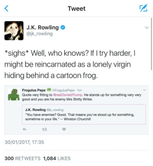 "Life, Tumblr, and Virgin: Tweet  J.K. Rowling  @jk_rowling  *sighs* Well, who knows? If I try harder, I  might be reincarnated as a lonely virgin  hiding behind a cartoon frog.  Frogulus Pepe  Quote very fitting to @realDonaldTrump. He stands up for something very very  good and you are his enemy Mrs Shitty Writer.  @FrogulusPepe 1m  J.K. Rowling @jk_rowling  ""You have enemies? Good. That means you've stood up for something,  sometime in your life."" - Winston Churchill  17  30/01/2017, 17:35  300 RETWEETS 1,084 LIKES ryandevon:  plasticroyal: she literally ended his life on the spot  Y'all gon' learn to quit coming for JK though one of these days"