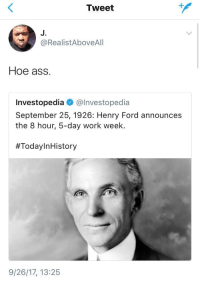 Ass, Blackpeopletwitter, and Hoe: Tweet  J.  @RealistAboveAlI  Hoe ass.  Investopedia @lnvestopedia  September 25, 1926: Henry Ford announces  the 8 hour, 5-day work week.  #TodayInHistory  9/26/17, 13:25 <p>Hoe'in the common man since &lsquo;26 (via /r/BlackPeopleTwitter)</p>