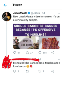 Facepalm, Love, and Muslim: Tweet  JaackMaate @Jaack 1d  New JaackMaate video tomorrow. It's on  a very touchy subject.  SHOULD BACON BE BANNED  BECAUSE IT S OFFENSIVE  TO MUSLIMS?  RESPECT  OUR QURAN  67 tl 27  695  It shouldn't be Banned I'm a Muslim and l  love bacon  o 0