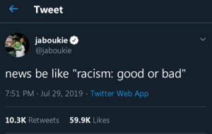 "superunfriendlyreminder:   ""here's a white person who can see both sides!!!""  : Tweet  jaboukie  @jaboukie  news be like ""racism: good or bad""  7:51 PM Jul 29, 2019 Twitt er Web App  10.3K Retweets  59.9K Likes superunfriendlyreminder:   ""here's a white person who can see both sides!!!"""