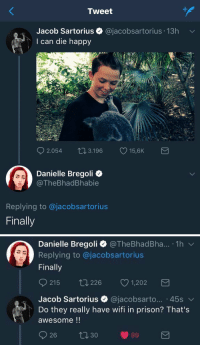 Prison, Happy, and Wifi: Tweet  Jacob Sartorius  I can die happy  @jacobsartorius 13h  2.054  3.196  15SK  15,6K  Danielle Bregoli  @TheBhadBhabie  Replying to @jacobsartorius  Finally   Danielle Bregoli @TheBhadBha... 1h  Replying to @jacobsartorius  Finally  921 5 226 1,202  Jacob Sartorius @jacobsarto...-45s ﹀  Do they really have wifi in prison? That's  awesome!! this is my favorite feud of 2017 https://t.co/jXOqGLaTeg
