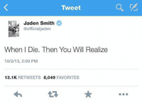 When the whole group chat is ignoring you: Tweet  Jaden Smith  @officialjaden  When I Die. Then You Will Realize  10/2/13, 2:09 PM  13.1 K  RETWEETS  8,049  FAVORITES When the whole group chat is ignoring you
