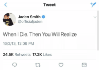 Funny, Jaden Smith, and 10 2: Tweet  Jaden Smith  @officialjaden  When I Die. Then You Will Realize  10/2/13, 12:09 PM  24.5K Retweets 17.2K Likes me: forgets to wash one fork in the sink  my mom: https://t.co/7eV7bbqToz