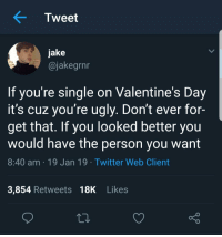 Single: Tweet  jake  @jakegrnn  If you're single on Valentine's Day  it's cuz you're ugly. Don't ever for-  get that. If you looked better you  would have the person you want  8:40 am 19 Jan 19 Twitter Web Client  3,854 Retweets 18K Likes