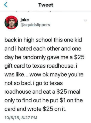 Bad, School, and Wow: Tweet  jake  @squidslippers  back in high school this one kid  and i hated each other and one  day he randomly gave me a $25  gift card to texas roadhouse. i  was like... wow ok maybe you're  not so bad. i go to texas  roadhouse and eat a $25 meal  only to find out he put $1 on the  card and wrote $25 on it.  10/8/18, 8:27 PM That's a whole new level right here
