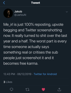 Meirl: Tweet  Jakob  @JarbsAt  Me_irl is just 100% reposting, upvote  begging and Twitter screenshotting  now. It really turned to shit over the last  year and a half. The worst part is every  time someone actually says  something real or critises the sub  people just screenshot it and it  becomes free karma.  12.43 PM · 06/12/2019 · Twitter for Android  3 Likes Meirl