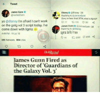 Guardians of the Galaxy: Tweet  James Gunn  @JamesGunn  Disney@Disney 2d  Replying to @JamesGunn  Sorry to hear that! BTW, what is ligma?  yo @disney i'm afraid I can't work  on the gotg vol 3 script today. I've  come down with ligma  4:49 PM 19 Jul 18  James Gunn & @JamesGunn 2d  Replying to odisney  igma balls Imao  72 t 3.562 C 8.2530:  655 Retweets 836 Likes  James Gunn Fired as  Director of 'Guardians of  the Galaxy Vol. 3'