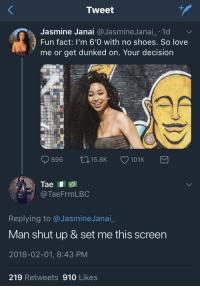 <p>Less talking more D (via /r/BlackPeopleTwitter)</p>: Tweet  Jasmine Janai @JasmineJanai_ .1d  Fun fact: I'm 6'0 with no shoes. So love  me or get dunked on. Your decision  8  896 ロ15.BK 101 K  TaeFrmLBC  Replying to @JasmineJanai_  Man shut up & set me this screen  2018-02-01, 8:43 PM  219 Retweets 910 Likes <p>Less talking more D (via /r/BlackPeopleTwitter)</p>