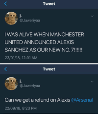 Alive, Arsenal, and Life: Tweet  @Jaweriyaa  I WAS ALIVE WHEN MANCHESTER  UNITED ANNOUNCED ALEXIS  23/01/18, 12:01 AM   Tweet  @Jaweriyaa  Can we get a refund on Alexis @Arsenal  22/09/18, 8:23 PM Life comes at you fast https://t.co/WsaiF4n1ou