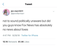 That's News to me: Tweet  jen merritt!!!  @jennifermerr  not to sound politically unaware but did  you guys know Fox News has absolutely  no news about foxes  4:47 PM-9/29/18 Twitter for iPhone  10.1K Retweets 61.4K Likes That's News to me
