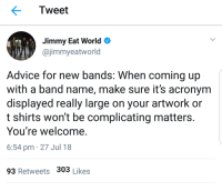 Advice, Acronym, and World: Tweet  Jimmy Eat World  @jimmyeatworld  Advice for new bands: When coming up  with a band name, make sure it's acronym  displayed really large on your artwork or  t shirts won't be complicating matters.  You're welcome.  6:54 pm 27 Jul 18  93 Retweets 303 Likes JEW Rock