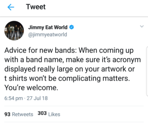 Jimmy Eat World.: Tweet  Jimmy Eat World  @jimmyeatworld  Advice for new bands: When coming up  with a band name, make sure it's acronym  displayed really large on your artwork or  t shirts won't be complicating matters.  You're welcome.  6:54 pm 27 Jul 18  93 Retweets 303 Likes Jimmy Eat World.