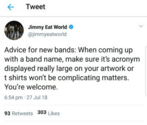 Acronym: Tweet  Jimmy Eat World  @jimmyeatworld  Advice for new bands: When coming up  with a band name, make sure it's acronym  displayed really large on your artwork or  t shirts won't be complicating matters.  You're welcome.  6:54 pm 27 Jul 18  93 Retweets 303 Likes