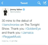 Friends, Jimmy Fallon, and Music: Tweet  jimmy fallon  @jimmyfallon  30 mins to the debut of  @iamchronixx on The Tonight  Show. Thank you #GoldenEye  and thank you #Jamaica  #ReggaeMusic  7/22/14, 11:07 PM <p>We&rsquo;re all pretty excited for tonight&rsquo;s music! You gotta stay up for this so you can tell your friends you heard Chronixx first! -Marina</p>