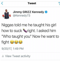 """Memes, Girl, and How To: Tweet  Jimmy GRIZZ Kennedy  @Kennedy73  Niggas told me he taught his girl  how to suck right. I asked him  """"Who taught you"""" Now he want to  fight  9/20/17, 1:49 PM  li View Tweet activity 😂😂😂😂😂😂😂😂😂😂"""