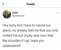 Sorry, Anxiety, and Hope: Tweet  jodie  @jodiescar  Hey sorry but I have to cancel our  plans, my anxiety told me that you only  invited me out of pity and now I feel  like a burden if I go, hope you  understand!