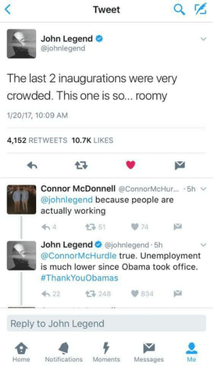 John Legend clap back: Tweet  John Legend  @johnlegend  The last 2 inaugurations were very  crowded. This one is so... roomy  1/20/17, 10:09 AM  4,152 RETWEETS 10.7K LIKES  わ  Connor McDonnell @ConnorMcHur..··5h ﹀  @johnlegend because people are  actually working  51  74  John Legend@johnlegend 5h  @ConnorMcHurdle true. Unemployment  is much lower since Obama took office.  #ThankYouObamas  h22  248834  Reply to John Legend  Home Notifications Moments Messages John Legend clap back