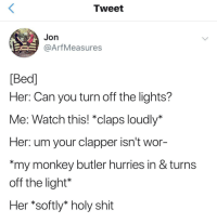 "Shit, Monkey, and Watch: Tweet  Jon  @ArfMeasures  Bed]  Her: Can you turn off the lights?  Me: Watch this! ""claps loudly*  Her: um your clapper isn't wor  my monkey butler hurries in & turns  off the light*  Her *softly* holy shit Man I wish I had a monkey butler"