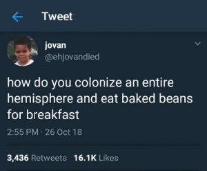 A good question. by ofe_nsala MORE MEMES: Tweet  jovan  @ehjovandied  how do you colonize an entire  hemisphere and eat baked beans  for breakfast  2:55 PM 26 Oct 18  3,436 Retweets 16.1K Likes A good question. by ofe_nsala MORE MEMES