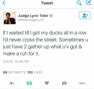 Run, Cross, and Ducks: Tweet  Judge Lynn Toler  @RealJudgeLynn  If I waited till I got my ducks all in a row  I'd never cross the street. Sometimes u  just have 2 gather up what u'v got &  make a run for it.  4/2/16, 12:46 PM  68 RETWEETS 102 LIKES