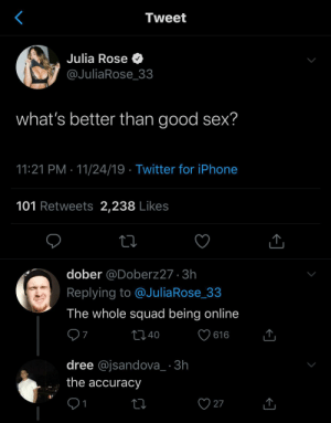 srsfunny:  Nothing better then that.: Tweet  Julia Rose O  @JuliaRose_33  what's better than good sex?  11:21 PM · 11/24/19 · Twitter for iPhone  101 Retweets 2,238 Likes  dober @Doberz27 · 3h  Replying to @JuliaRose_33  The whole squad being online  ♡ 616  2740  dree @jsandova_ · 3h  the accuracy  27  1 srsfunny:  Nothing better then that.