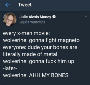 Bones, Dude, and Wolverine: Tweet  Julie Alexis Muncy*  @juliemuncy23  every X-men movie:  wolverine: gonna fight magneto  everyone: dude your bones aree  literally made of metal  wolverine: gonna fuck him up  -later-  wolverine: AHH MY BONES M'Bones!