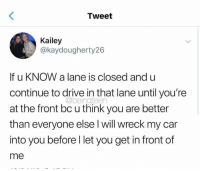 Dank, Drive, and 🤖: Tweet  Kailey  @kaydougherty26  If u KNOW a lane is closed and u  continue to drive in that lane until you're  at the front bc u think you are better  than everyone else l will wreck my car  into you before l let you get in front of  me  @beingteen