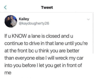 These people are the worst: Tweet  Kailey  @kaydougherty26  If u KNOW a lane is closed and u  continue to drive in that lane until you're  at the front bc u think you are better  than everyone else l will wreck my car  into you before l let you get in front of  me These people are the worst