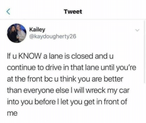 You ain't cuttin me homeboy.: Tweet  Kailey  @kaydougherty26  If u KNOW a lane is closed and u  continue to drive in that lane until you're  at the front bc u think you are better  than everyone else l will wreck my car  into you before I let you get in front of  me You ain't cuttin me homeboy.