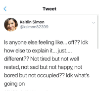 Bored, Funny, and Tumblr: Tweet  Kaitlin Simon  @ksimon82399  Is anyone else feeling like... off?? ldk  how else to explain it...just....  different?? Not tired but not well  rested, not sad but not happy,not  bored but not occupied?? ldk what's  going on