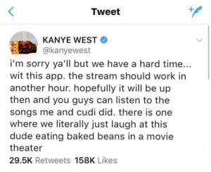 memehumor:  I feel that Kanye is too easy of a target with posts like these.: Tweet  KANYE WEST  @kanyewest  i'm sorry ya'll but we have a hard time...  wit this app. the stream should work in  another hour. hopefully it will be up  then and you guys can listen to the  songs me and cudi did. there is one  where we literally just laugh at this  dude eating baked beans in a movie  theater  29.5K Retweets 158K Likes memehumor:  I feel that Kanye is too easy of a target with posts like these.