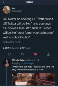 "Be Like, Cookies, and School: Tweet  Kar  @karlogan  UK Twitter be cooking US Twitter's shit  US Twitter will be like ""haha you guys  call cookies 'biscuits and UK Iwitter  will be like ""don't forget your bulletproof  vest at school today  16/10/2018, 13:16  2,792 Retweets 7,231 Likes  Wendy Byrde @Miny_K.6h  Replying to @karlogan_  ""Americans eat fried foods all the time like  they're health insurance is free"" vicious retaliation"