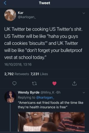 "Be Like, Cookies, and Dank: Tweet  Kar  @karlogan  UK Twitter be cooking US Twitter's shit  US Twitter will be like ""haha you guys  call cookies 'biscuits and UK Iwitter  will be like ""don't forget your bulletproof  vest at school today  16/10/2018, 13:16  2,792 Retweets 7,231 Likes  Wendy Byrde @Miny_K.6h  Replying to @karlogan_  ""Americans eat fried foods all the time like  they're health insurance is free"" vicious retaliation by byouguessedit MORE MEMES"