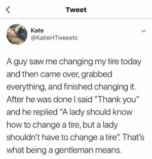 "Hmm your thoughts?!: Tweet  Kate  @KatieHTweeets  A guy saw me changing my tire today  and then came over, grabbed  everything, and finished changing it.  After he was done I said ""Thank you""  and he replied ""A lady should know  how to change a tire, but a lady  shouldn't have to change a tire"". That's  what being a gentleman means. Hmm your thoughts?!"