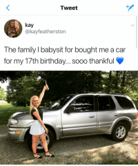My own parents won't even buy me a car https://t.co/VWsdxcBYwf: Tweet  kay  @kayfeatherston  The family I babysit for bought me a car  for my 17th birthday... sooo thankful My own parents won't even buy me a car https://t.co/VWsdxcBYwf