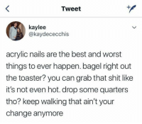 Shit, Best, and Nails: Tweet  kaylee  @kaydececchis  acrylic nails are the best and worst  things to ever happen. bagel right out  the toaster? you can grab that shit like  it's not even hot. drop some quarters  tho? keep walking that ain't your  change anymore