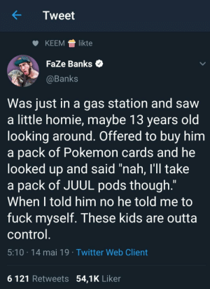 """Homie, Pokemon, and Saw: Tweet  KEEM llikte  FaZe Banks  @Banks  Was just in a gas station and saw  a little homie, maybe 13 years old  looking around. Offered to buy him  a pack of Pokemon cards and he  looked up and said """"nah, I'll take  a pack of JUUL pods though.""""  When I told him no he told me to  fuck myself. These kids are outta  control  5:10 14 mai 19 Twitter Web Client  6 121 Retweets 54,1K Liker Sounds like bullshit"""