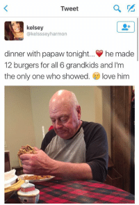 Protect old people at all costs: Tweet  kelsey  @kelsssey harmon  dinner with papaw tonight... he made  12 burgers for all 6 grandkids and I'm  the only one who showed  love him Protect old people at all costs