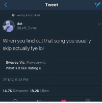 7/11, Dating, and Fye: Tweet  kenny knox liked  dot  @Left Turns  When you find out that song you usually  skip actually fye lol  Swavey Vic @swaveyvic  What's it like dating u  7/11/17, 6:41 PM  14.7K Retweets 18.2K Likes :)