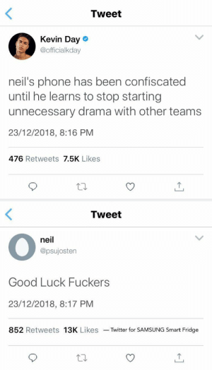 faltae:in which neil josten cannot be stopped: Tweet  Kevin Day o  @officialkday  neil's phone has been confiscated  until he learns to stop starting  unnecessary drama with other teams  23/12/2018, 8:16 PM  476 Retweets 7.5K Likes   Tweet  neil  @psujostern  Good Luck Fuckers  23/12/2018, 8:17 PM  852 Retweets 13K Likes Twitter for SAMSUNG Smart Fridge faltae:in which neil josten cannot be stopped