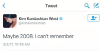 Kim Kardashian, Happy, and Kardashian: Tweet  Kim Kardashian West  @KimKardashian  Maybe 2008. I can't remember  3/2/17, 10:48 AM Someone: When was the last time u were truly happy? Me: https://t.co/27TnE2mB3y