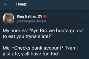 """Bank, Fun, and King: Tweet  King Nathan, XV  @RodriguezDaGod  My homies: """"Aye Bro we bouta go out  to eat you tryna slide?""""  Me: *Checks bank account* """"Nah l  just ate, y'all have fun tho"""" First of all, ion even gotta bank account"""