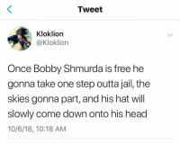 Bobby Shmurda, Head, and Jail: Tweet  Kloklion  @Kloklion  Once Bobby Shmurda is free he  gonna take one step outta jail, the  skies gonna part, and his hat will  slowly come down onto his head  10/6/18, 10:18 AM #FreeBobbyShmurda 🙏😂 https://t.co/G9Zv1pphij