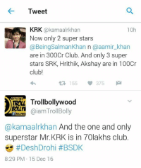 Needed to remind him his own film's collections. <Z>: Tweet  KRK  @kamaalrkhan  10h  Now only 2 super stars  @Being Salman Khan n @aamir khan  are in 300Cr Club. And only 3 super  stars SRK, Hrithik, Akshay are in 100Cr  club!  155 375  M  Troll bollywood  Gaiam Troll Bolly  akamaalrkhan And the one and only  superstar Mr.KRK is in 70lakhs club.  s HDeshDrohi #BSDK  8:29 PM 15 Dec 16 Needed to remind him his own film's collections. <Z>