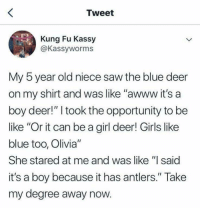 "Be Like, Deer, and Girls: Tweet  Kung Fu Kassy  @Kassyworms  My 5 year old niece saw the blue deer  on my shirt and was like ""awww it's a  boy deer!"" I took the opportunity to be  like ""Or it can be a girl deer! Girls like  blue too, Olivia""  She stared at me and was like ""l said  it's a boy because it has antlers."" Take  my degree away now. <p>Thank god for Open Season the movie via /r/memes <a href=""https://ift.tt/2O6WmT9"">https://ift.tt/2O6WmT9</a></p>"