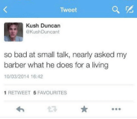 Bad, Barber, and Memes: Tweet  Kush Duncan  @KushDuncant  so bad at small talk, nearly asked my  barber what he does for a living  10/03/2014 16:42  1 RETWEET 5 FAVOURITES Small talk... https://t.co/NXCLQuJedk